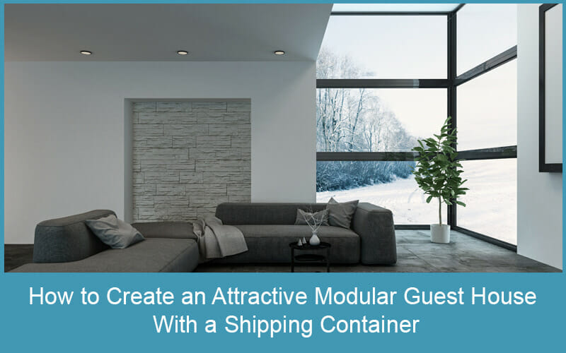 How to Create an Attractive Modular Guest House with a Shipping Container