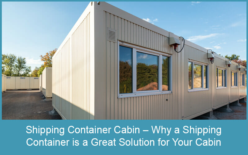 Shipping Container Cabin – Why a Shipping Container is a Great Solution for Your Cabin